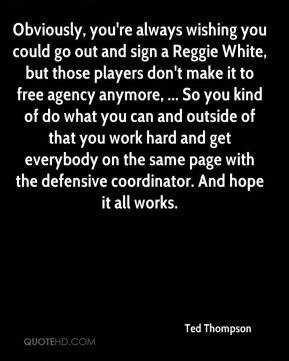 Ted Thompson  - Obviously, you're always wishing you could go out and sign a Reggie White, but those players don't make it to free agency anymore, ... So you kind of do what you can and outside of that you work hard and get everybody on the same page with the defensive coordinator. And hope it all works.