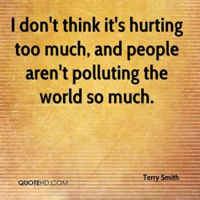 I don't think it's hurting too much, and people aren't polluting the world so much.
