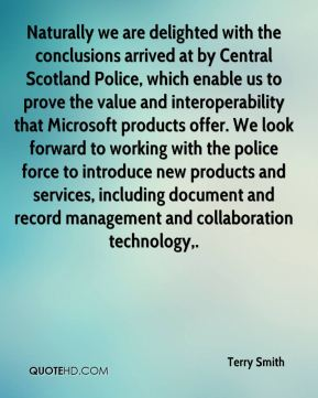 Terry Smith  - Naturally we are delighted with the conclusions arrived at by Central Scotland Police, which enable us to prove the value and interoperability that Microsoft products offer. We look forward to working with the police force to introduce new products and services, including document and record management and collaboration technology.