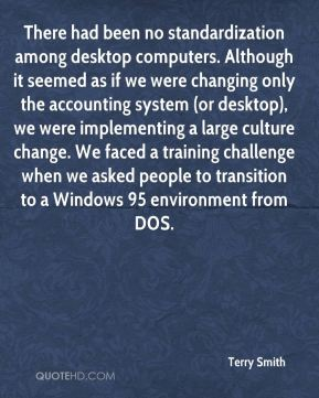 Terry Smith  - There had been no standardization among desktop computers. Although it seemed as if we were changing only the accounting system (or desktop), we were implementing a large culture change. We faced a training challenge when we asked people to transition to a Windows 95 environment from DOS.