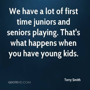 We have a lot of first time juniors and seniors playing. That's what happens when you have young kids.