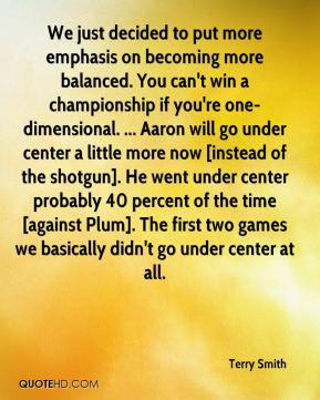 We just decided to put more emphasis on becoming more balanced. You can't win a championship if you're one-dimensional. ... Aaron will go under center a little more now [instead of the shotgun]. He went under center probably 40 percent of the time [against Plum]. The first two games we basically didn't go under center at all.