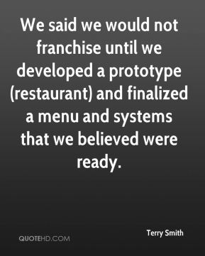 We said we would not franchise until we developed a prototype (restaurant) and finalized a menu and systems that we believed were ready.
