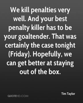 Tim Taylor  - We kill penalties very well. And your best penalty killer has to be your goaltender. That was certainly the case tonight (Friday). Hopefully, we can get better at staying out of the box.