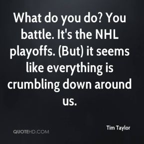Tim Taylor  - What do you do? You battle. It's the NHL playoffs. (But) it seems like everything is crumbling down around us.