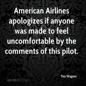 Tim Wagner  - American Airlines apologizes if anyone was made to feel uncomfortable by the comments of this pilot.