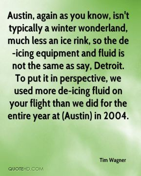 Tim Wagner  - Austin, again as you know, isn't typically a winter wonderland, much less an ice rink, so the de-icing equipment and fluid is not the same as say, Detroit. To put it in perspective, we used more de-icing fluid on your flight than we did for the entire year at (Austin) in 2004.