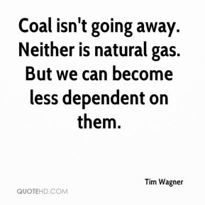 Tim Wagner  - Coal isn't going away. Neither is natural gas. But we can become less dependent on them.