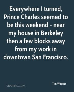 Everywhere I turned, Prince Charles seemed to be this weekend - near my house in Berkeley then a few blocks away from my work in downtown San Francisco.