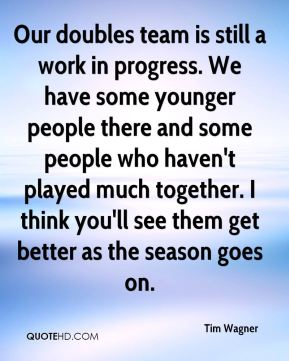 Tim Wagner  - Our doubles team is still a work in progress. We have some younger people there and some people who haven't played much together. I think you'll see them get better as the season goes on.