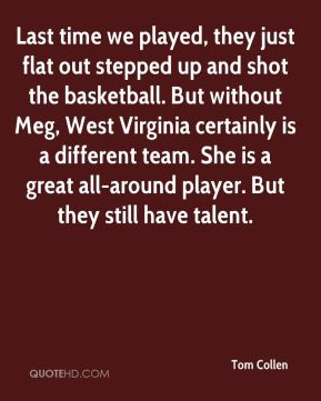 Tom Collen  - Last time we played, they just flat out stepped up and shot the basketball. But without Meg, West Virginia certainly is a different team. She is a great all-around player. But they still have talent.