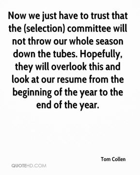 Tom Collen  - Now we just have to trust that the (selection) committee will not throw our whole season down the tubes. Hopefully, they will overlook this and look at our resume from the beginning of the year to the end of the year.