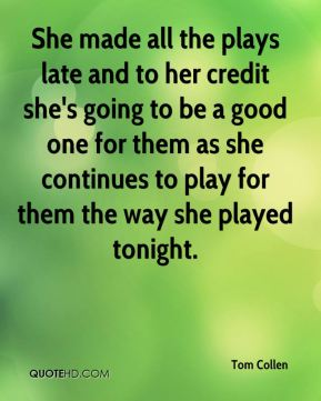 Tom Collen  - She made all the plays late and to her credit she's going to be a good one for them as she continues to play for them the way she played tonight.