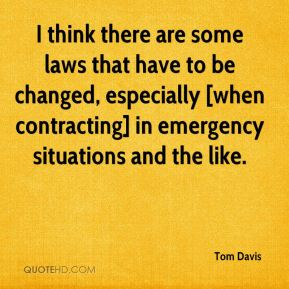 Tom Davis  - I think there are some laws that have to be changed, especially [when contracting] in emergency situations and the like.