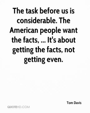 Tom Davis  - The task before us is considerable. The American people want the facts, ... It's about getting the facts, not getting even.