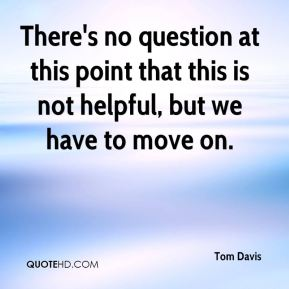 Tom Davis  - There's no question at this point that this is not helpful, but we have to move on.