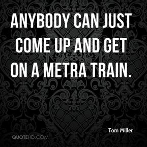 Anybody can just come up and get on a Metra train.