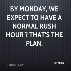 By Monday, we expect to have a normal rush hour ? that's the plan.