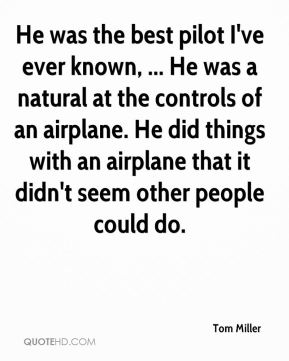 He was the best pilot I've ever known, ... He was a natural at the controls of an airplane. He did things with an airplane that it didn't seem other people could do.