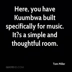 Tom Miller  - Here, you have Kuumbwa built specifically for music. It?s a simple and thoughtful room.