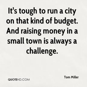 Tom Miller  - It's tough to run a city on that kind of budget. And raising money in a small town is always a challenge.