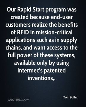 Tom Miller  - Our Rapid Start program was created because end-user customers realize the benefits of RFID in mission-critical applications such as in supply chains, and want access to the full power of these systems, available only by using Intermec's patented inventions.