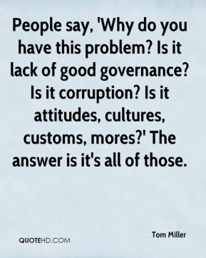 Tom Miller  - People say, 'Why do you have this problem? Is it lack of good governance? Is it corruption? Is it attitudes, cultures, customs, mores?' The answer is it's all of those.