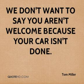 We don't want to say you aren't welcome because your car isn't done.