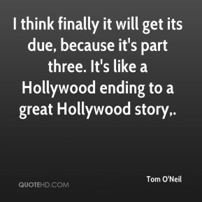 I think finally it will get its due, because it's part three. It's like a Hollywood ending to a great Hollywood story.