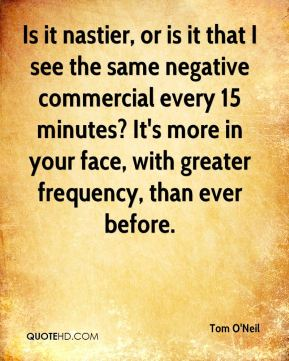 Is it nastier, or is it that I see the same negative commercial every 15 minutes? It's more in your face, with greater frequency, than ever before.