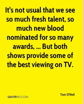 Tom O'Neil  - It's not usual that we see so much fresh talent, so much new blood nominated for so many awards, ... But both shows provide some of the best viewing on TV.