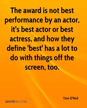 Tom O'Neil  - The award is not best performance by an actor, it's best actor or best actress, and how they define 'best' has a lot to do with things off the screen, too.