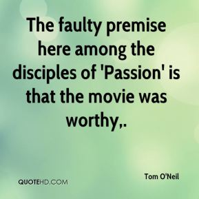 Tom O'Neil  - The faulty premise here among the disciples of 'Passion' is that the movie was worthy.
