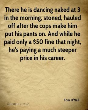 Tom O'Neil  - There he is dancing naked at 3 in the morning, stoned, hauled off after the cops make him put his pants on. And while he paid only a $50 fine that night, he's paying a much steeper price in his career.
