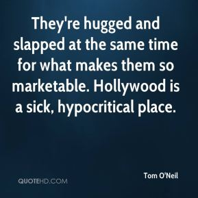 Tom O'Neil  - They're hugged and slapped at the same time for what makes them so marketable. Hollywood is a sick, hypocritical place.
