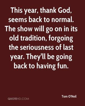 Tom O'Neil  - This year, thank God, seems back to normal. The show will go on in its old tradition, forgoing the seriousness of last year. They'll be going back to having fun.
