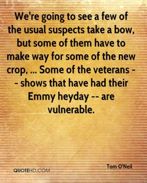 We're going to see a few of the usual suspects take a bow, but some of them have to make way for some of the new crop, ... Some of the veterans -- shows that have had their Emmy heyday -- are vulnerable.