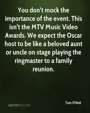 Tom O'Neil  - You don't mock the importance of the event. This isn't the MTV Music Video Awards. We expect the Oscar host to be like a beloved aunt or uncle on stage playing the ringmaster to a family reunion.