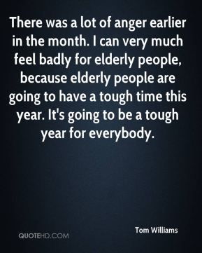 Tom Williams  - There was a lot of anger earlier in the month. I can very much feel badly for elderly people, because elderly people are going to have a tough time this year. It's going to be a tough year for everybody.