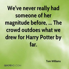 Tom Williams  - We've never really had someone of her magnitude before, ... The crowd outdoes what we drew for Harry Potter by far.