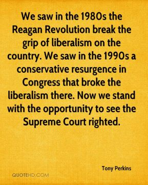 We saw in the 1980s the Reagan Revolution break the grip of liberalism on the country. We saw in the 1990s a conservative resurgence in Congress that broke the liberalism there. Now we stand with the opportunity to see the Supreme Court righted.