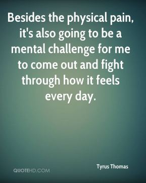Besides the physical pain, it's also going to be a mental challenge for me to come out and fight through how it feels every day.