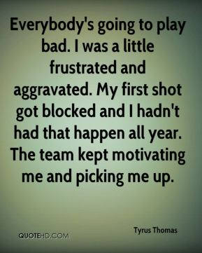 Everybody's going to play bad. I was a little frustrated and aggravated. My first shot got blocked and I hadn't had that happen all year. The team kept motivating me and picking me up.