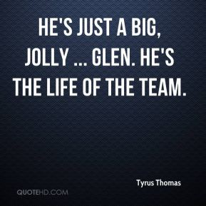 He's just a big, jolly ... Glen. He's the life of the team.