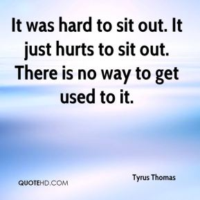 It was hard to sit out. It just hurts to sit out. There is no way to get used to it.