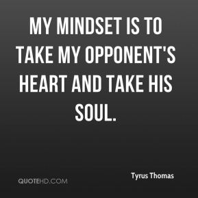 My mindset is to take my opponent's heart and take his soul.