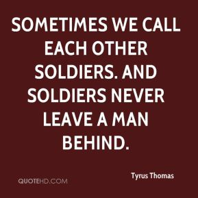 Tyrus Thomas  - Sometimes we call each other soldiers. And soldiers never leave a man behind.