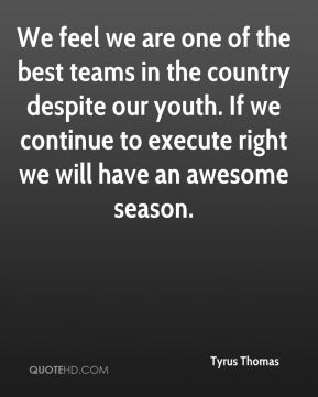 We feel we are one of the best teams in the country despite our youth. If we continue to execute right we will have an awesome season.