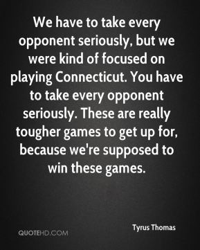 We have to take every opponent seriously, but we were kind of focused on playing Connecticut. You have to take every opponent seriously. These are really tougher games to get up for, because we're supposed to win these games.