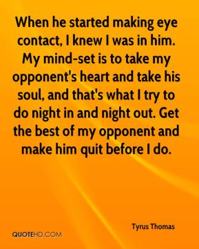 When he started making eye contact, I knew I was in him. My mind-set is to take my opponent's heart and take his soul, and that's what I try to do night in and night out. Get the best of my opponent and make him quit before I do.